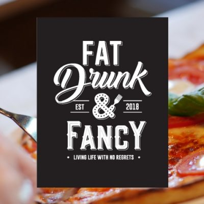 Fat, Drunk and Fancy.